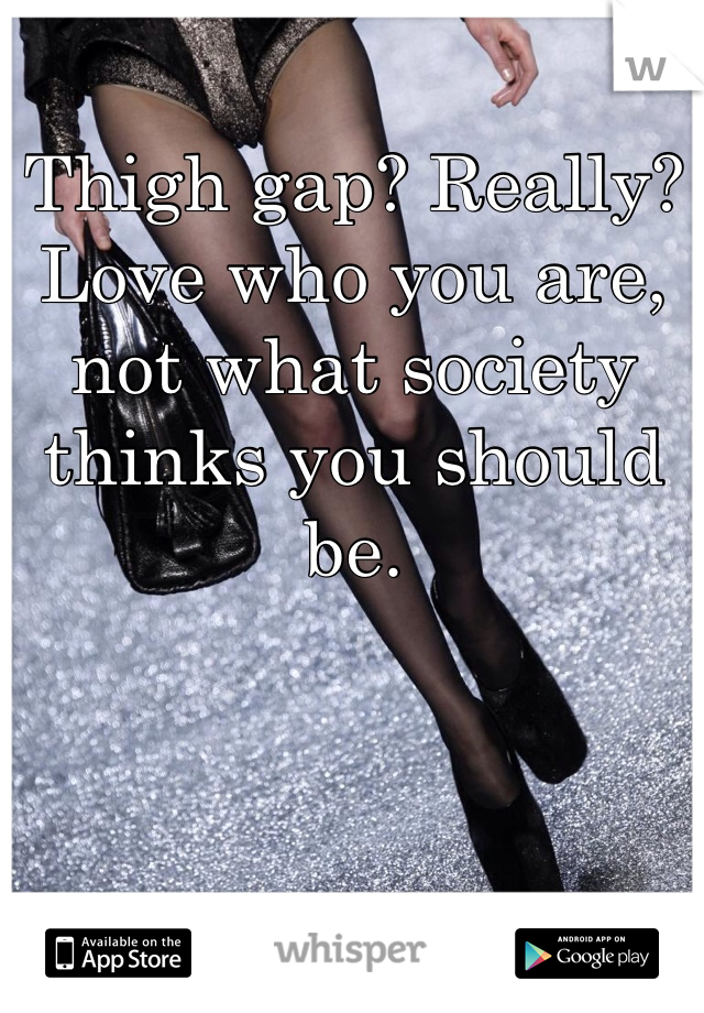 Thigh gap? Really? Love who you are, not what society thinks you should be.