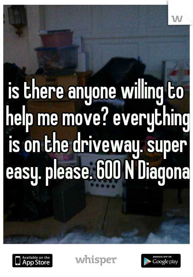 is there anyone willing to help me move? everything is on the driveway. super easy. please. 600 N Diagonal