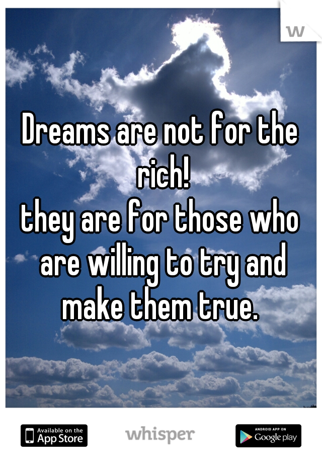 Dreams are not for the rich! they are for those who are willing to try and make them true.