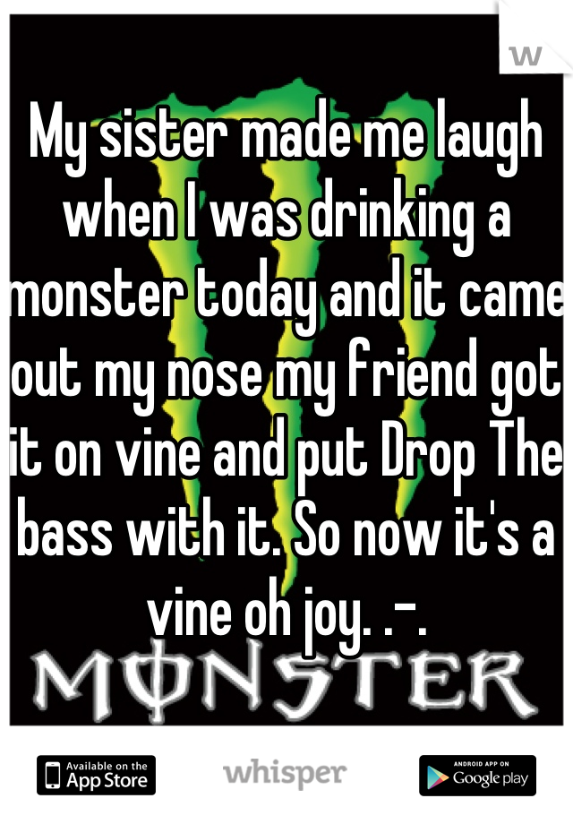 My sister made me laugh when I was drinking a monster today and it came out my nose my friend got it on vine and put Drop The bass with it. So now it's a vine oh joy. .-.