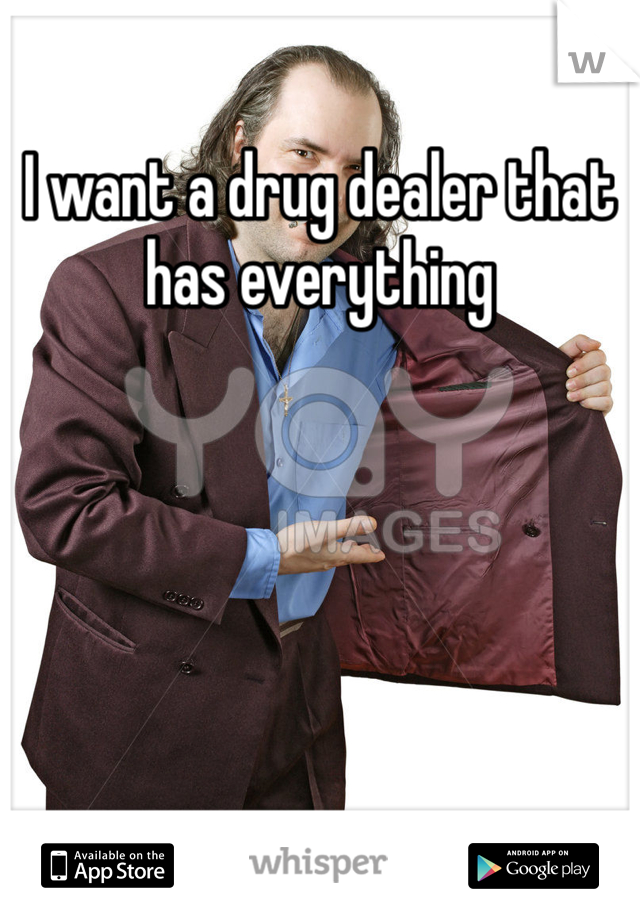 I want a drug dealer that has everything