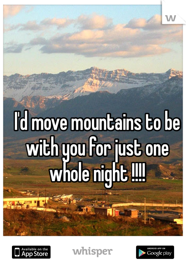 I'd move mountains to be with you for just one whole night !!!!