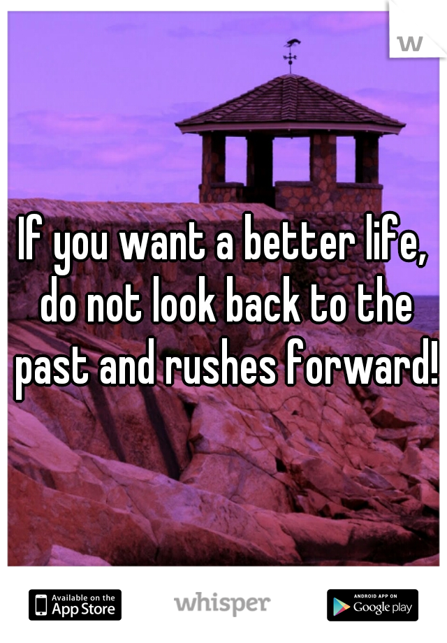 If you want a better life, do not look back to the past and rushes forward!