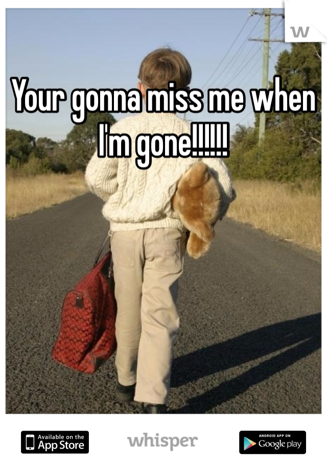 Your gonna miss me when I'm gone!!!!!!