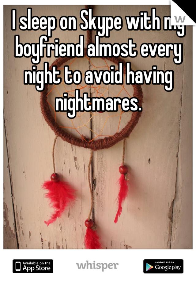 I sleep on Skype with my boyfriend almost every night to avoid having nightmares.