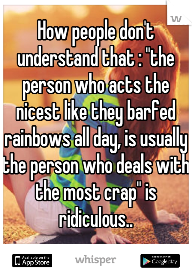"""How people don't understand that : """"the person who acts the nicest like they barfed rainbows all day, is usually the person who deals with the most crap"""" is ridiculous.."""