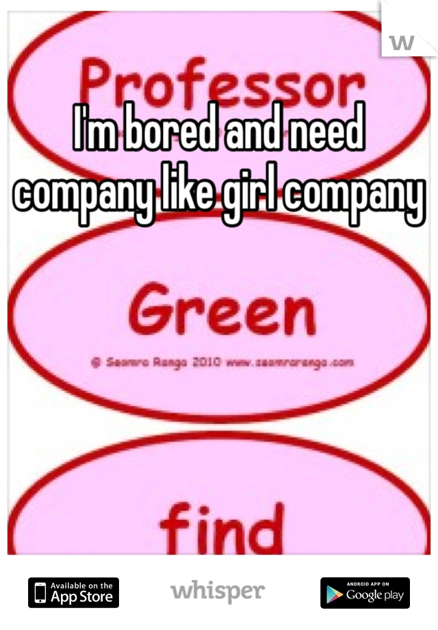 I'm bored and need company like girl company