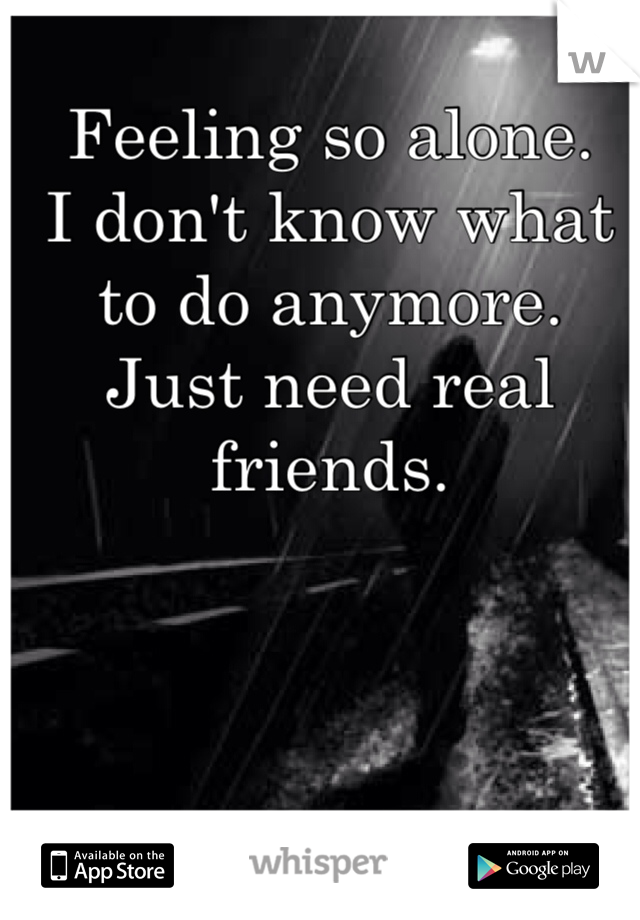 Feeling so alone.  I don't know what  to do anymore.  Just need real friends.