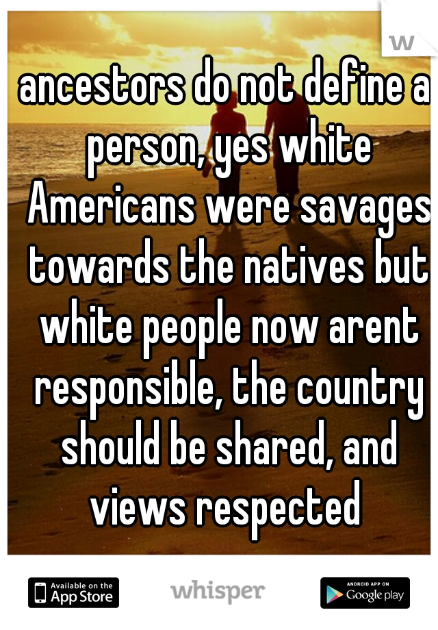 ancestors do not define a person, yes white Americans were savages towards the natives but white people now arent responsible, the country should be shared, and views respected