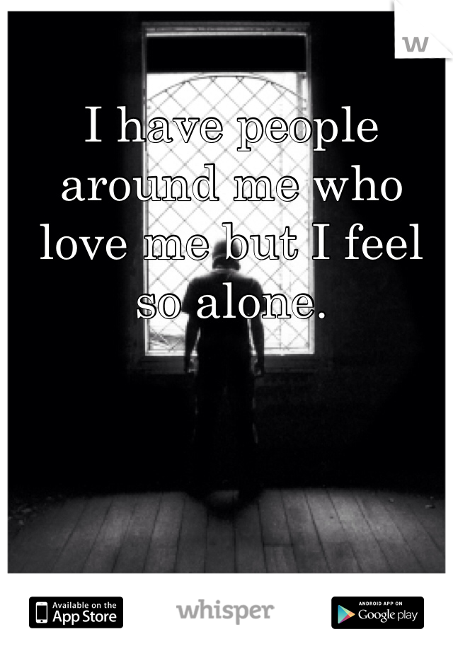 I have people around me who love me but I feel so alone.