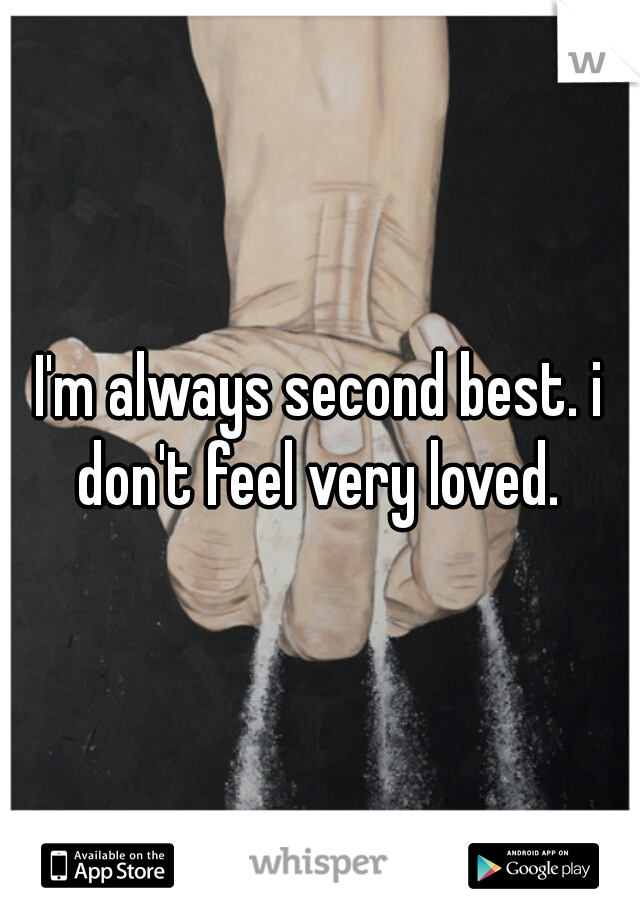 I'm always second best. i don't feel very loved.
