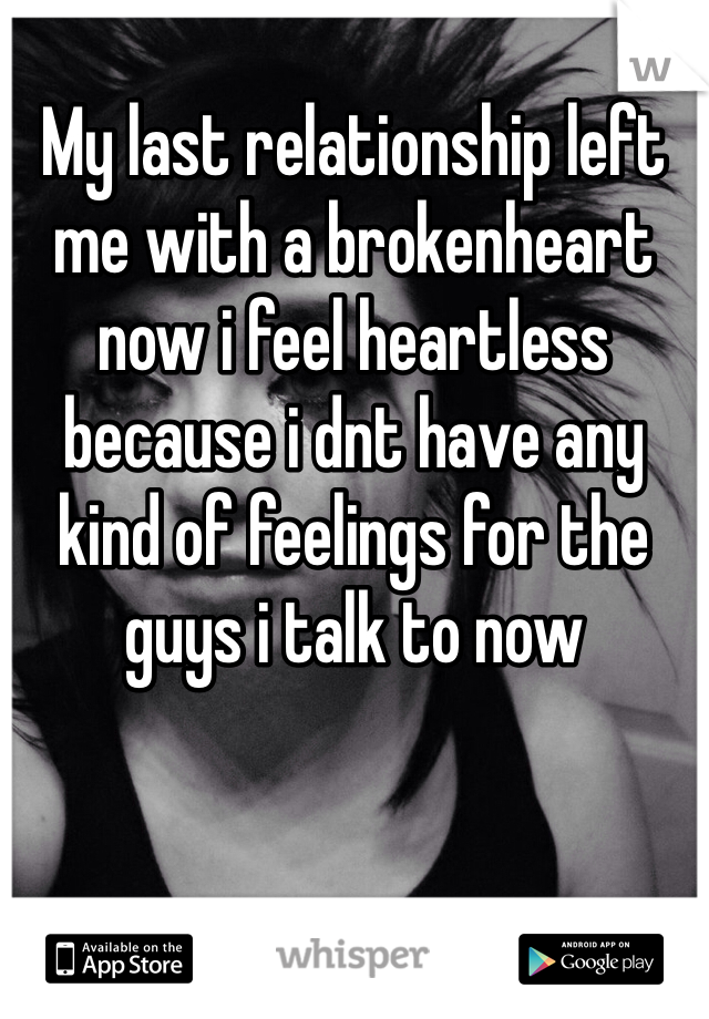 My last relationship left me with a brokenheart now i feel heartless because i dnt have any kind of feelings for the guys i talk to now