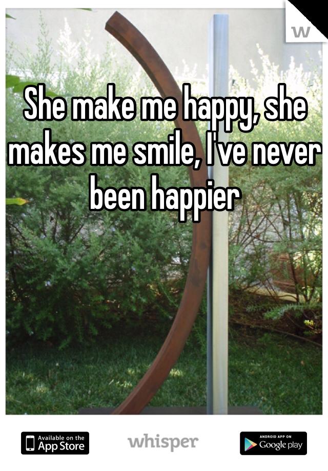 She make me happy, she makes me smile, I've never been happier
