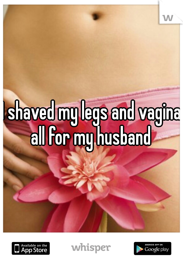 I shaved my legs and vagina all for my husband