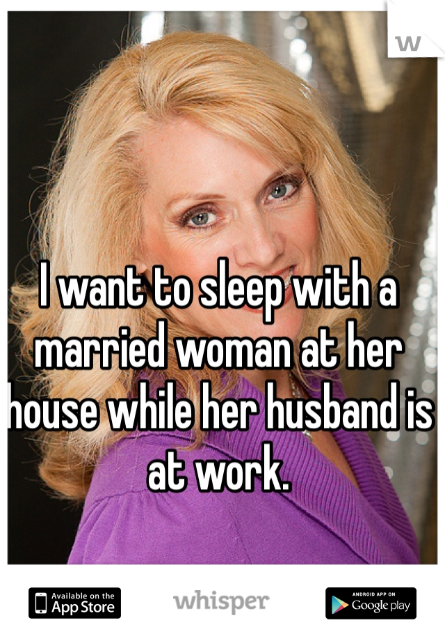I want to sleep with a married woman at her house while her husband is at work.