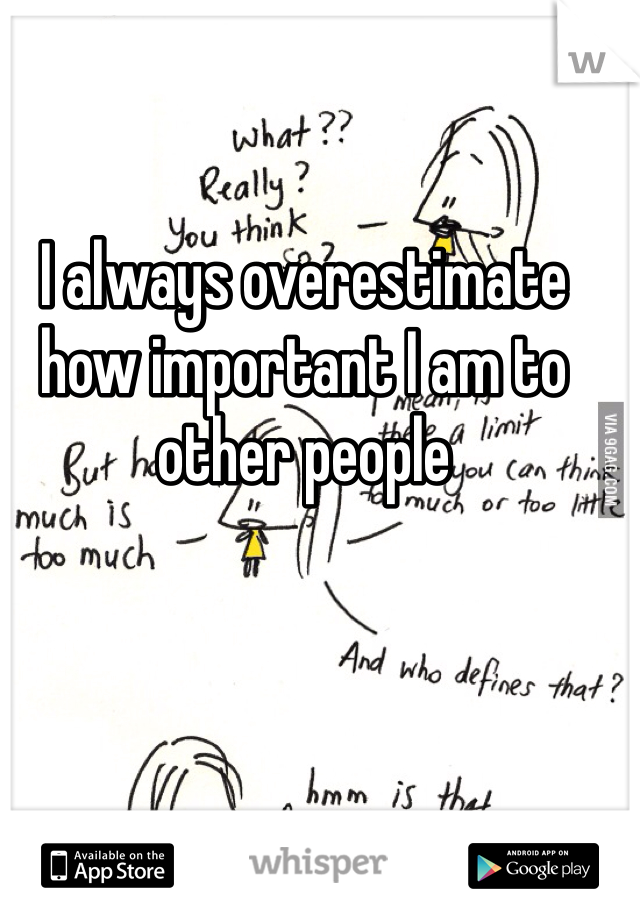 I always overestimate how important I am to other people
