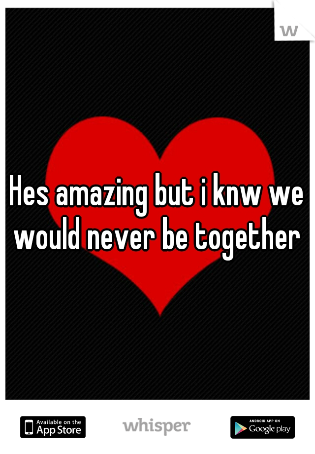 Hes amazing but i knw we would never be together
