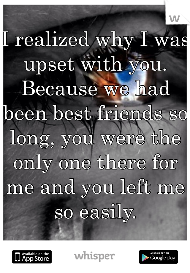 I realized why I was upset with you. Because we had been best friends so long, you were the only one there for me and you left me so easily.