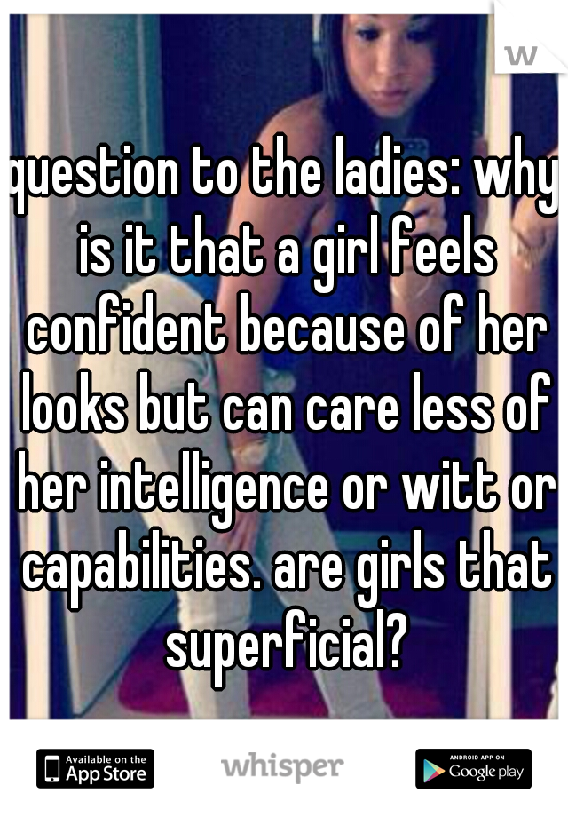 question to the ladies: why is it that a girl feels confident because of her looks but can care less of her intelligence or witt or capabilities. are girls that superficial?