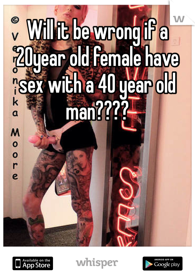 Will it be wrong if a 20year old female have sex with a 40 year old man????