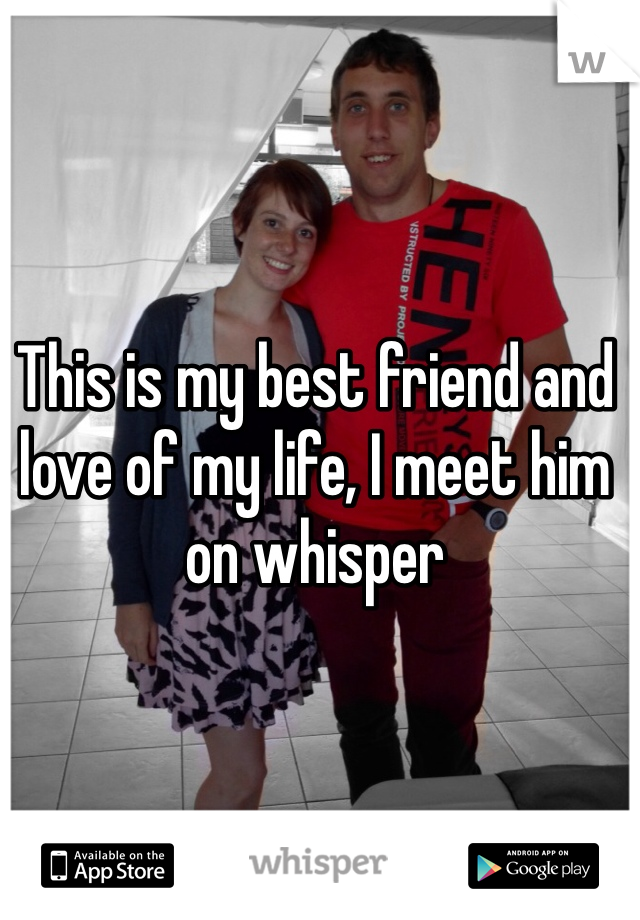 This is my best friend and love of my life, I meet him on whisper