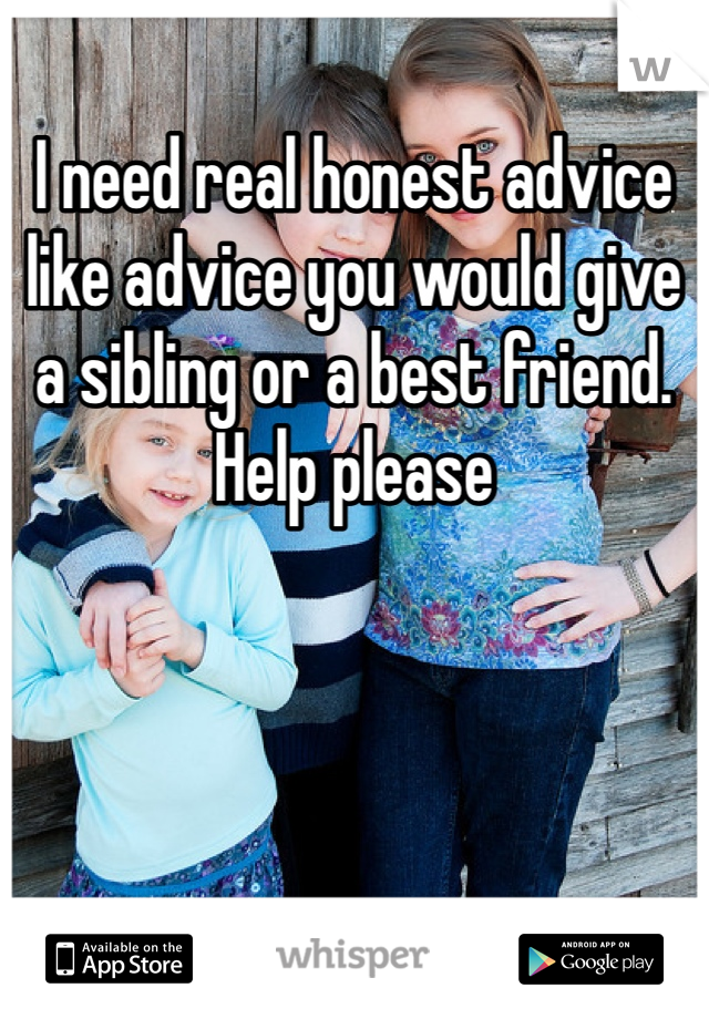 I need real honest advice like advice you would give a sibling or a best friend. Help please