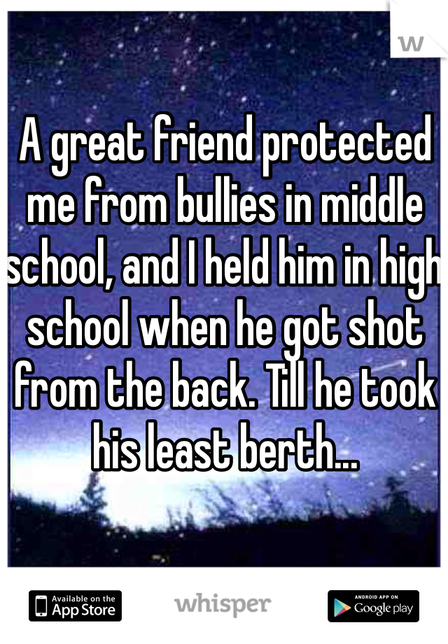 A great friend protected me from bullies in middle school, and I held him in high school when he got shot from the back. Till he took his least berth...