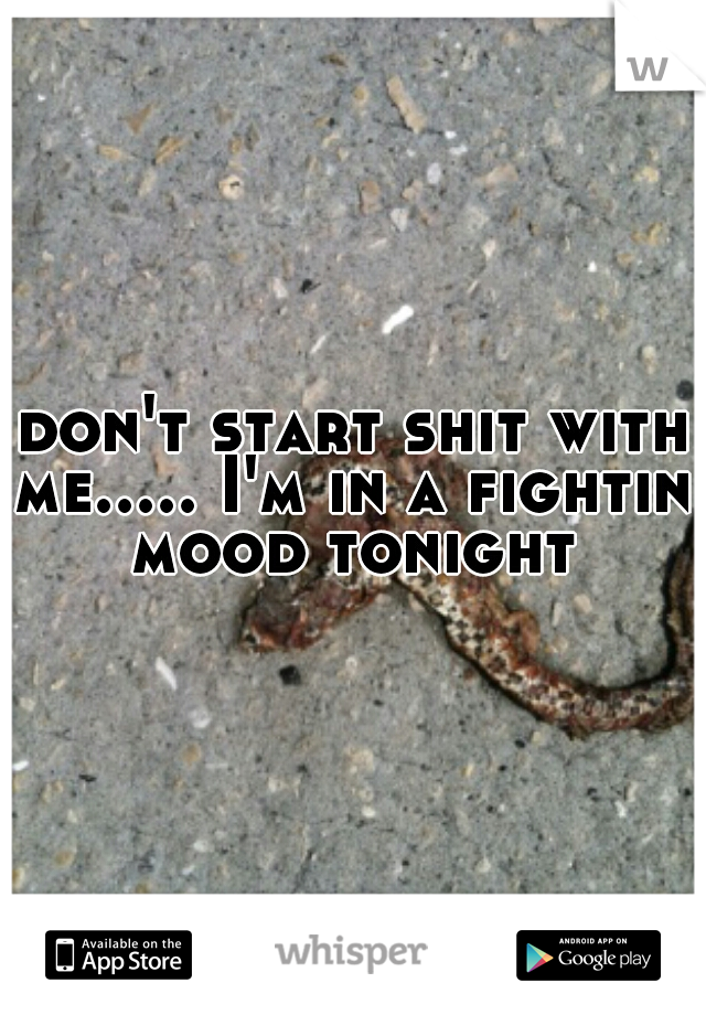 don't start shit with me..... I'm in a fightin mood tonight