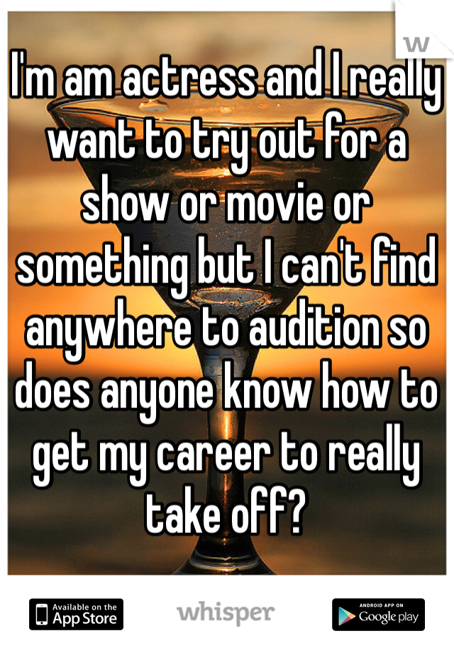 I'm am actress and I really want to try out for a show or movie or something but I can't find anywhere to audition so does anyone know how to get my career to really take off?