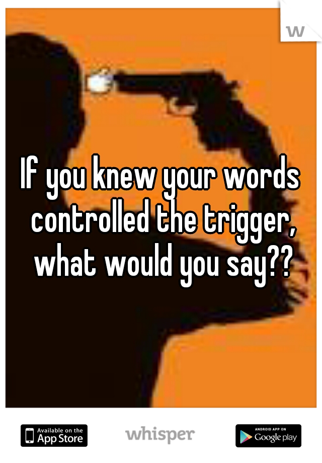 If you knew your words controlled the trigger, what would you say??