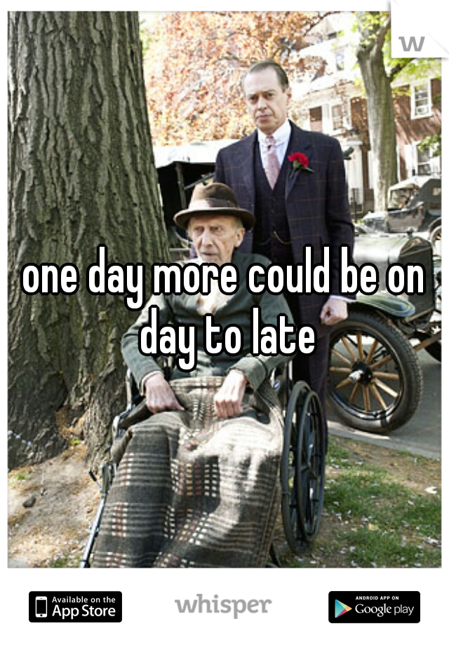one day more could be on day to late