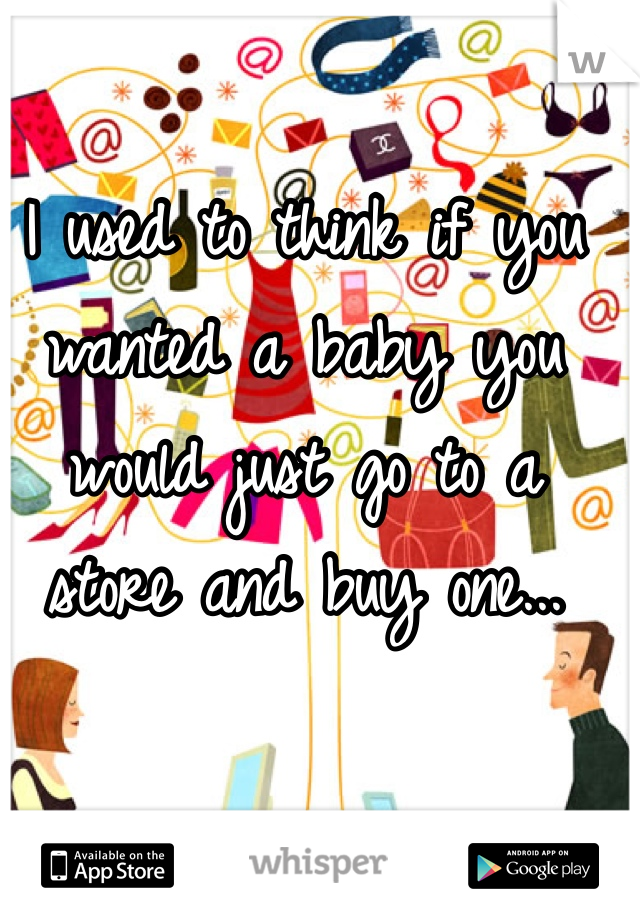 I used to think if you wanted a baby you would just go to a store and buy one...