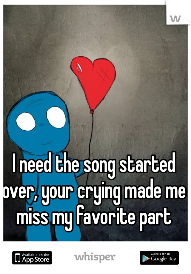 I need the song started over, your crying made me miss my favorite part