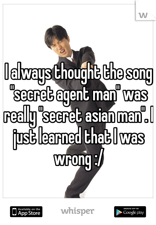 """I always thought the song """"secret agent man"""" was really """"secret asian man"""". I just learned that I was wrong :/"""