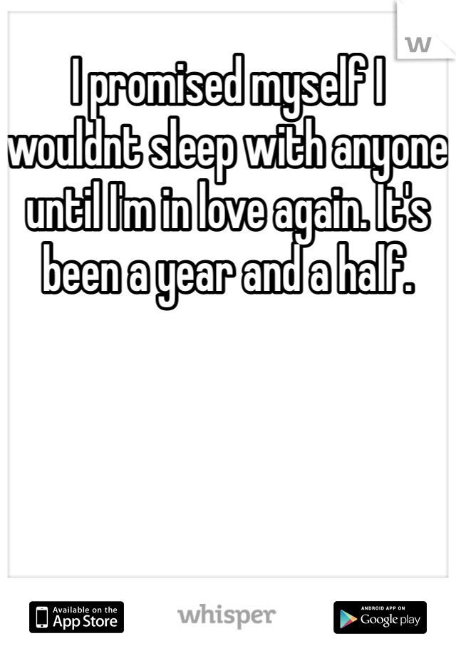 I promised myself I wouldnt sleep with anyone until I'm in love again. It's been a year and a half.