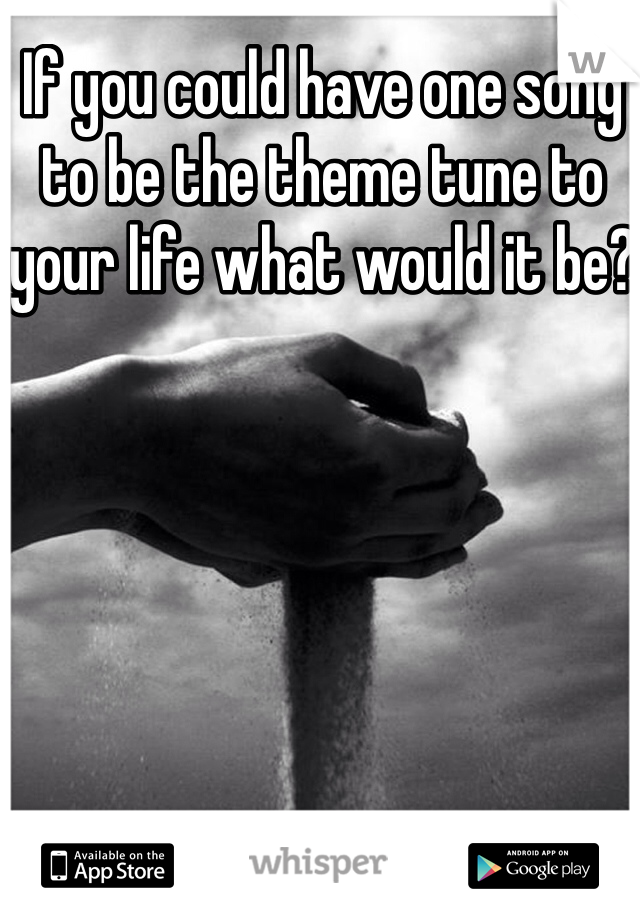 If you could have one song to be the theme tune to your life what would it be?