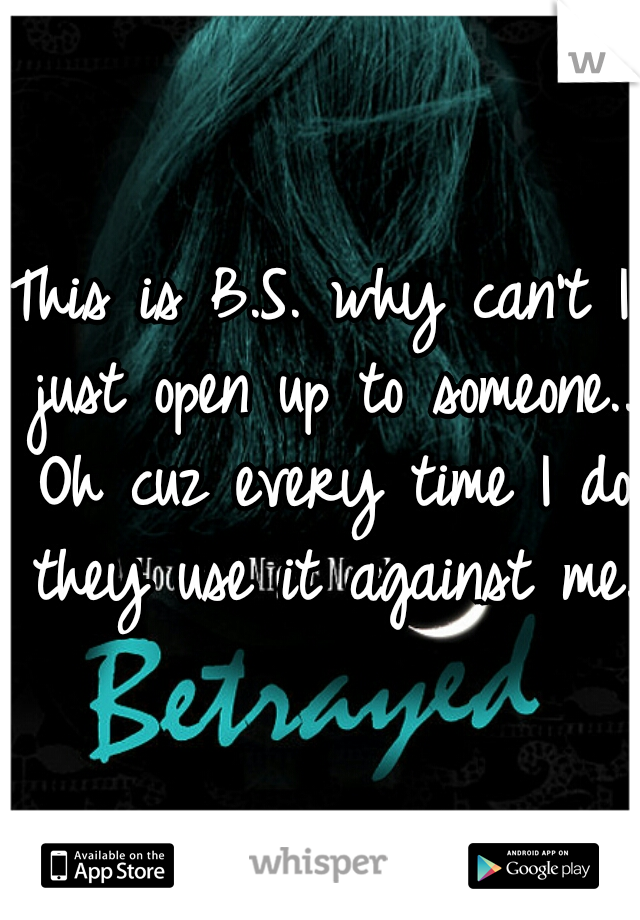 This is B.S. why can't I just open up to someone.. Oh cuz every time I do they use it against me..