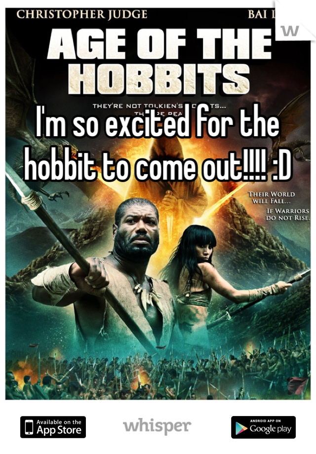 I'm so excited for the hobbit to come out!!!! :D