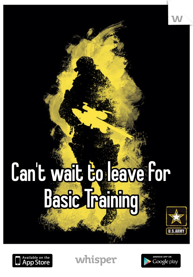Can't wait to leave for Basic Training