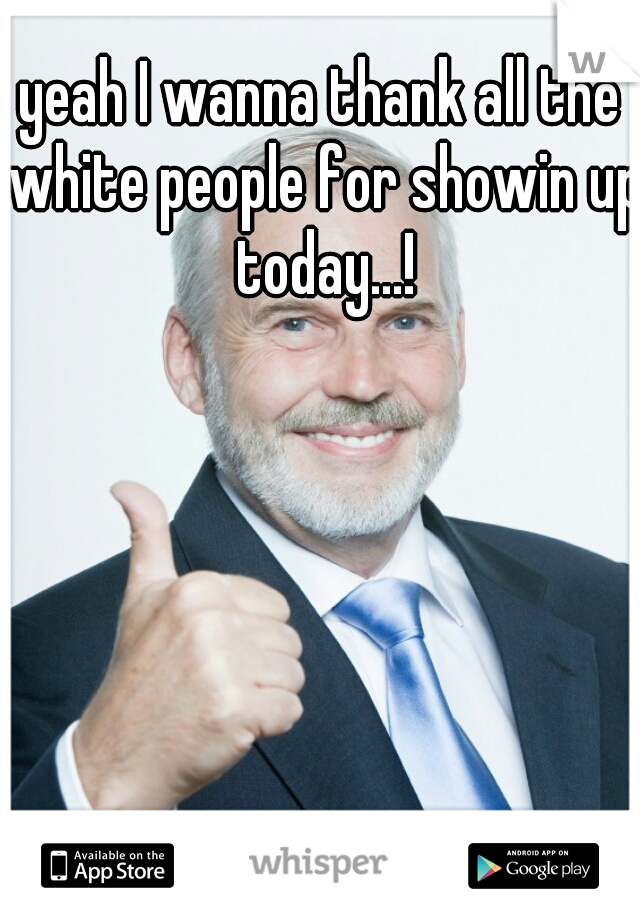yeah I wanna thank all the white people for showin up today...!
