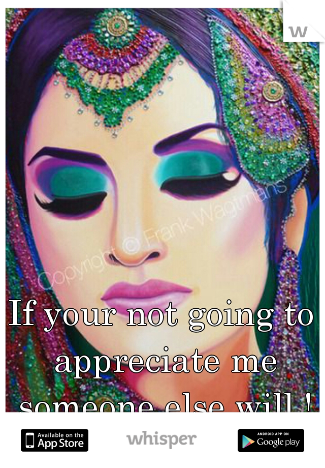 If your not going to appreciate me someone else will ! FACT