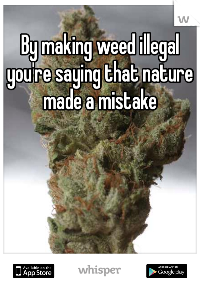 By making weed illegal you're saying that nature made a mistake