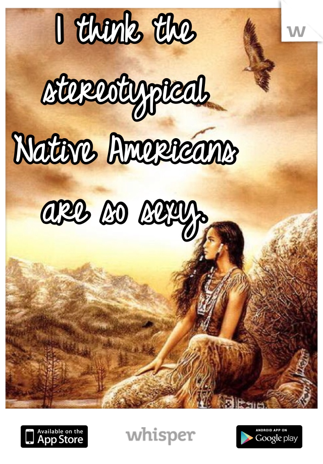 I think the stereotypical  Native Americans  are so sexy.