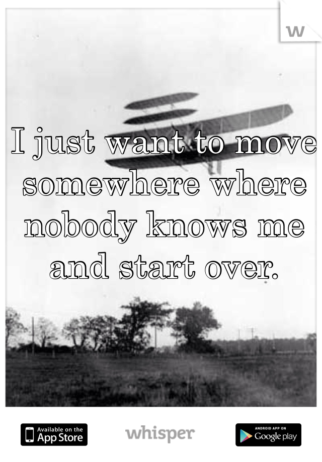 I just want to move somewhere where nobody knows me and start over.