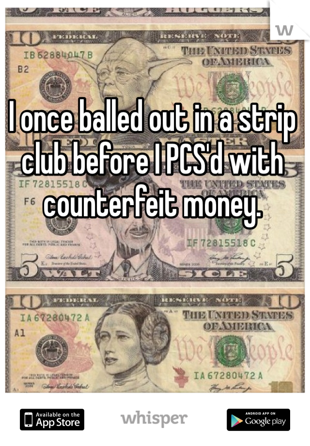 I once balled out in a strip club before I PCS'd with counterfeit money.