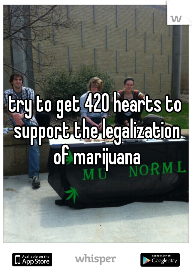 try to get 420 hearts to support the legalization of marijuana