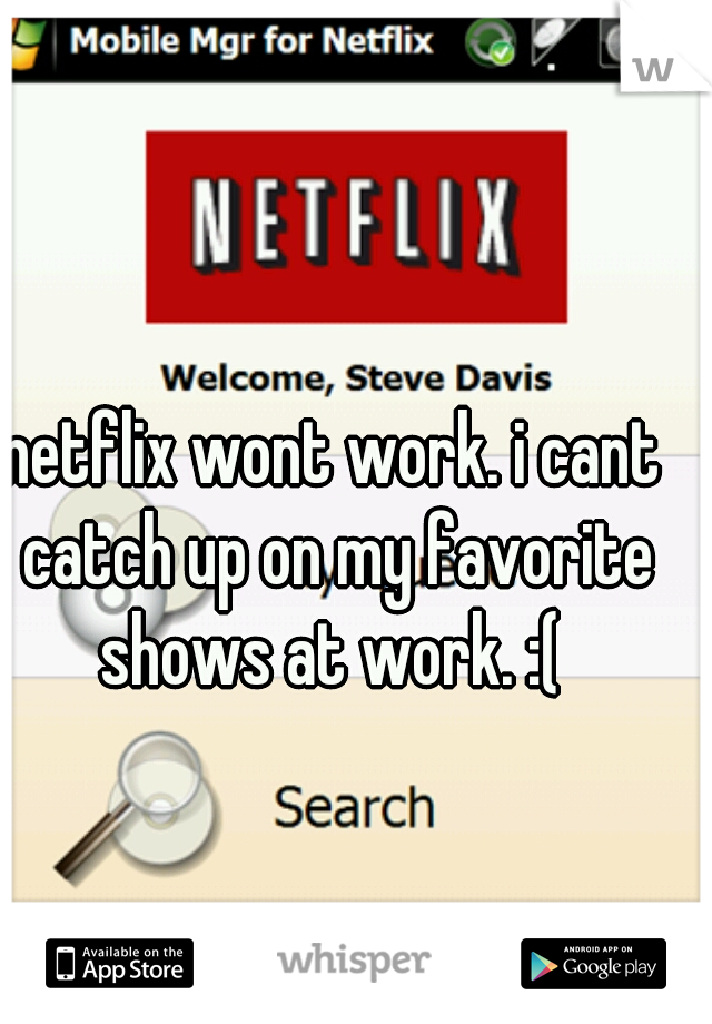netflix wont work. i cant catch up on my favorite shows at work. :(