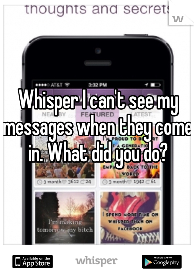 Whisper I can't see my messages when they come in. What did you do?