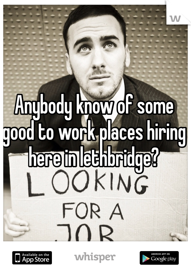 Anybody know of some good to work places hiring here in lethbridge?