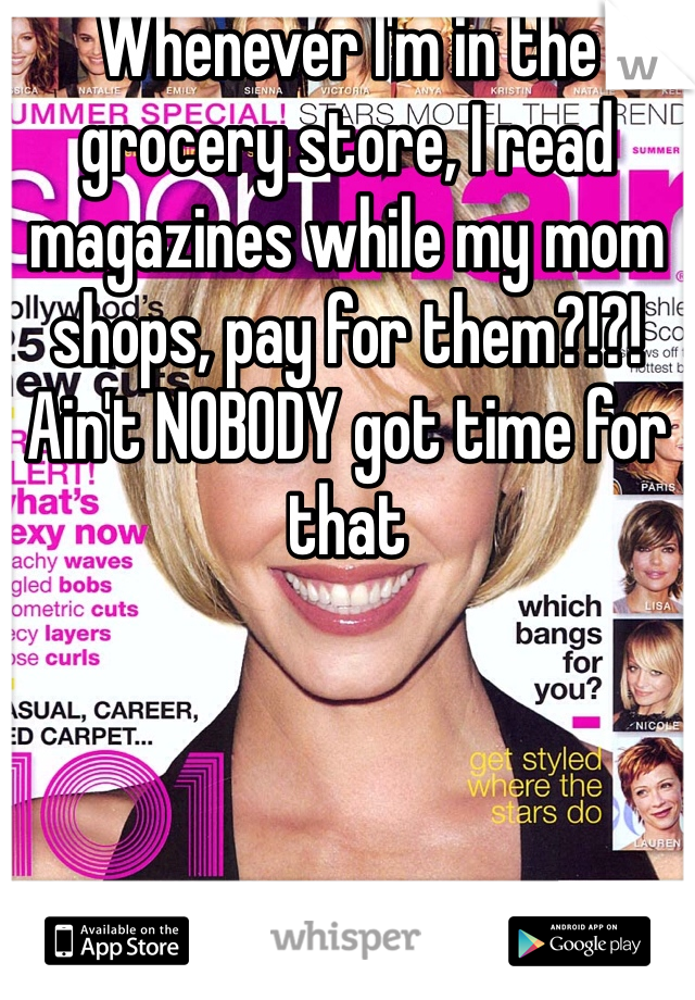Whenever I'm in the grocery store, I read magazines while my mom shops, pay for them?!?! Ain't NOBODY got time for that